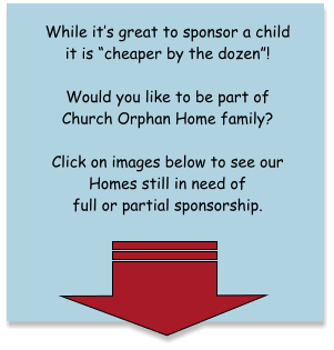 While it�s great to sponsor a child it is �cheaper by the dozen�!   Would you like to be part of Church Orphan Home family?   Click on images below to see our Homes still in need of full or partial sponsorship.